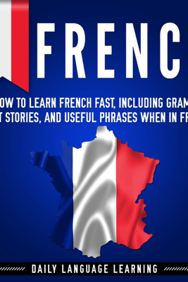 French: How to Learn French Fast, Including Grammar, Short Stories, and Useful Phrases When in France (Unabridged) - Daily Language Learning