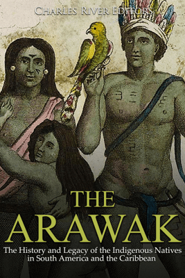 The Arawak: The History and Legacy of the Indigenous Natives in South America and the Caribbean (Unabridged) - Charles River Editors