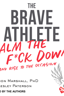 The Brave Athlete: Calm the F*ck Down and Rise to the Occasion - Simon Marshall PhD & Lesley Paterson