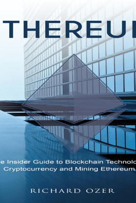 Ethereum: The Insider Guide to Blockchain Technology, Cryptocurrency and Mining Ethereum (Unabridged) - Richard Ozer