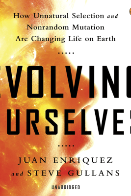 Evolving Ourselves: How Unnatural Selection and Nonrandom Mutation are Changing Life on Earth (Unabridged) - Juan Enriquez & Steve Gullans