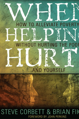 When Helping Hurts: Alleviating the Poverty Without Hurting the Poor...and Ourselves - Brian Fikkert & Steve Corbett