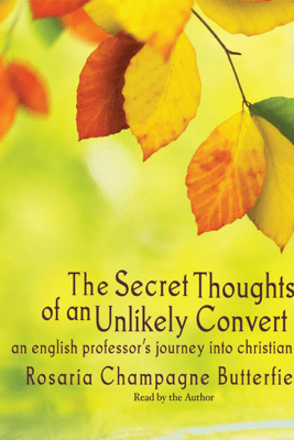 The Secret Thoughts of an Unlikely Convert: An English Professor's Journey into Christian Faith - Rosaria Champagne Butterfield