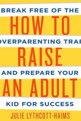 How to Raise an Adult - Julie Lythcott-Haims