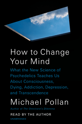 How to Change Your Mind: What the New Science of Psychedelics Teaches Us About Consciousness, Dying, Addiction, Depression, and Transcendence (Unabridged) - Michael Pollan