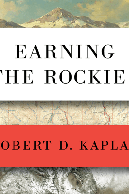 Earning the Rockies: How Geography Shapes America's Role in the World - Robert D. Kaplan