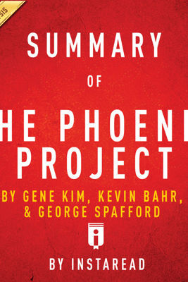 Summary of The Phoenix Project: by Gene Kim, Kevin Behr, and George Spafford  Includes Analysis (Unabridged) - Instaread
