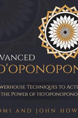 Advanced Ho'oponopono: 3 Powerhouse Techniques to Activate the Power of Ho'oponopono (Unabridged) - Naomi Howard & John Howard