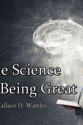 The Science of Being Great (Unabridged) - Wallace D. Wattles