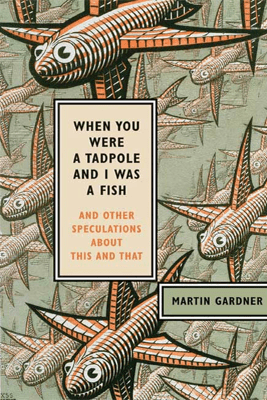 When You Were a Tadpole and I Was a Fish - Martin Gardner