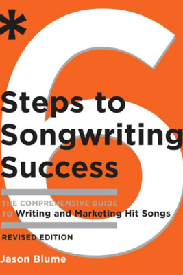 Six Steps to Songwriting Success, Revised Edition - Jason Blume