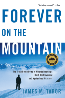 Forever on the Mountain: The Truth Behind One of Mountaineering's Most Controversial and Mysterious Disasters - James M. Tabor