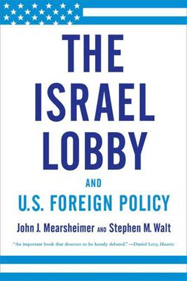 The Israel Lobby and U.S. Foreign Policy - John J. Mearsheimer & Stephen M. Walt