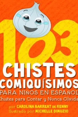 103 Chistes Comiquísimos Para Niños En Español - Chistes para Contar y Nunca Olvidar - Carolina Barreat De Kenny & Michelle DiMuzio
