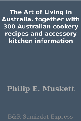 The Art of Living in Australia, together with 300 Australian cookery recipes and accessory kitchen information - Philip E. Muskett