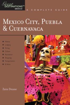 Explorer's Guide Mexico City, Puebla & Cuernavaca: A Great Destination (Explorer's Great Destinations) - Zain Deane