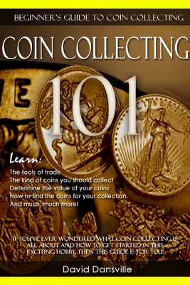Coin Collecting 101: Beginner's Guide to Coin Collecting - David Dansville