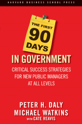 The First 90 Days in Government - Peter H. Daly, Michael Watkins & Cate Reavis