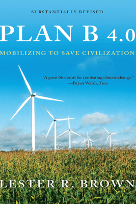 Plan B 4.0: Mobilizing to Save Civilization (Substantially Revised) - Lester R. Brown