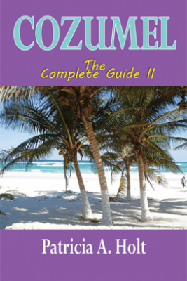Cozumel the Complete Guide II - Patricia A. Holt