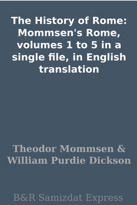 The History of Rome: Mommsen's Rome, volumes 1 to 5 in a single file, in English translation - Theodor Mommsen