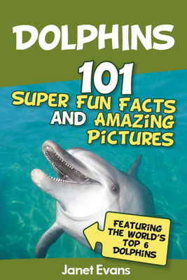 Dolphins: 101 Fun Facts & Amazing Pictures  - Janet Evans