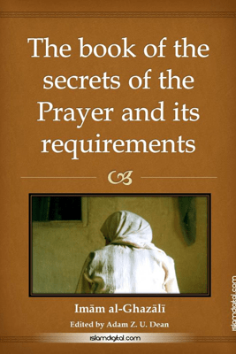 The Book of the Secrets of Prayer and Its Requirements - Imam al-Ghazali