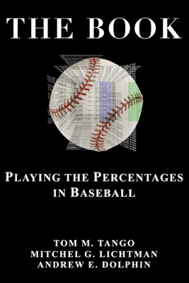 The Book: Playing the Percentages in Baseball - Tom M. Tango, Mitchel G. Lichtman & Andrew E. Dolphin