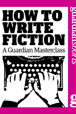 How to Write Fiction - The Guardian