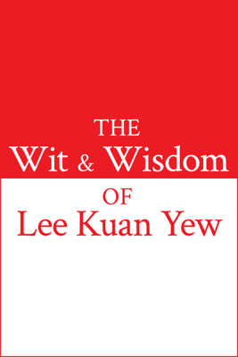 The Wit & Wisdom of Lee Kuan Yew - Lee Kuan Yew