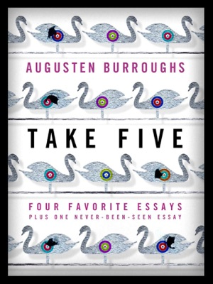 Take Five: Four Favorite Essays Plus One Never-Been-Seen Essay - Augusten Burroughs pdf download