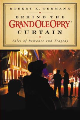 Behind the Grand Ole Opry Curtain - Grand Ole Opry & Robert K. Oermann