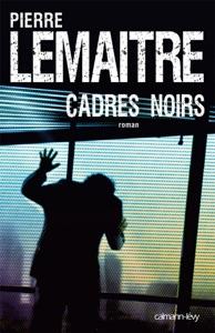 Cadres noirs - Pierre Lemaitre pdf download