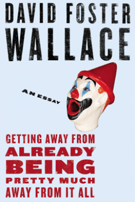 Getting Away from Already Being Pretty Much Away from It All - David Foster Wallace
