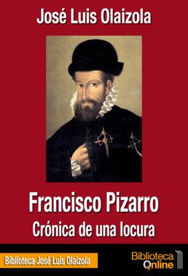 Francisco Pizarro, crónica de una locura - José Luis Olaizola pdf download