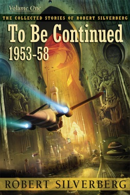 The Collected Stories of Robert Silverberg, Volume One: To Be Continued - Robert Silverberg pdf download