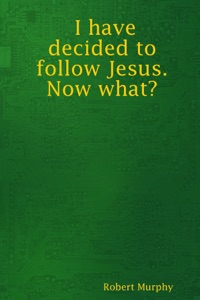 I Have Decided to Follow Jesus. Now What - Robert Murphy pdf download