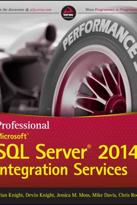 Professional Microsoft SQL Server 2014 Integration Services - Brian Knight, Devin Knight, Jessica M. Moss, Mike Davis & Chris Rock