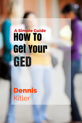 How To Get Your GED: A Simple Guide - Dennis Kitler