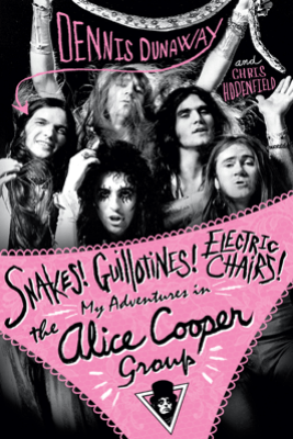 Snakes! Guillotines! Electric Chairs! My Adventures in the Alice Cooper Band - Dennis Dunaway