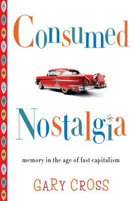 Consumed Nostalgia - Gary Cross