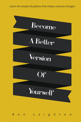 Become A Better Version of Yourself - Ben Leighton