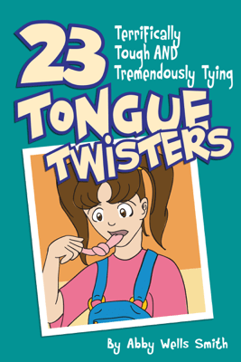 Twenty-Three Terrifically Tough and Tremendously Tying Tongue Twisters - Abby Wells Smith