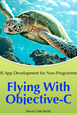 Flying with Objective-C - iOS App Development for Non-Programmers - Kevin J McNeish