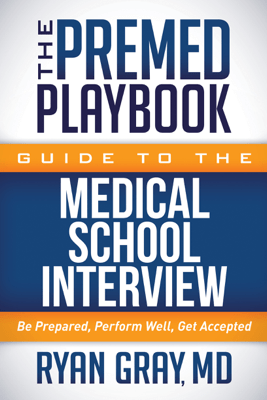 The Premed Playbook Guide to the Medical School Interview - Ryan Gray MD