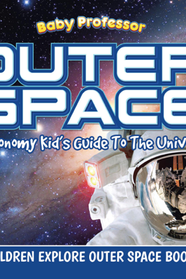 Outer Space: Astronomy Kid's Guide To The Universe - Children Explore Outer Space Books - Baby Professor