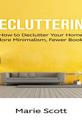 Decluttering: How to Declutter Your Home More Minimalism, Fewer Books - Marie Scott