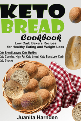 Keto Bread Cookbook: Low Carb Bakers Recipes For Healthy Eating and Weight Loss (Keto Bread Loaves, Keto Muffins, Keto Cookies, High Fat Keto bread, Keto Buns, Low Carb Keto Snacks) - Juanita Harnden