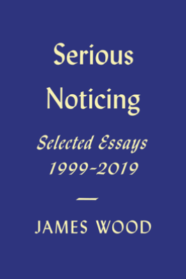 Serious Noticing - James Wood