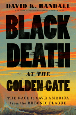 Black Death at the Golden Gate: The Race to Save America from the Bubonic Plague - David K. Randall